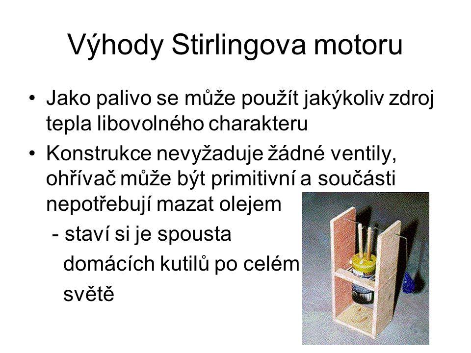 Výhody Stirlingova motoru Jako palivo se může použít jakýkoliv zdroj tepla libovolného charakteru Konstrukce nevyžaduje žádné ventily, ohřívač může být primitivní a součásti nepotřebují mazat olejem - staví si je spousta domácích kutilů po celém světě