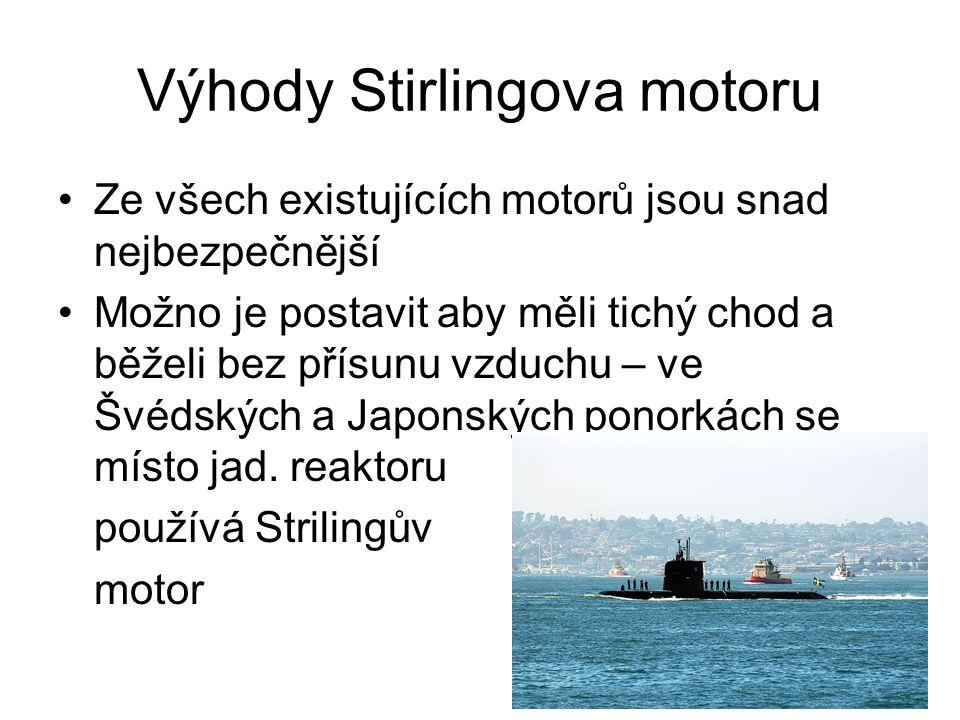 Výhody Stirlingova motoru Ze všech existujících motorů jsou snad nejbezpečnější Možno je postavit aby měli tichý chod a běželi bez přísunu vzduchu – ve Švédských a Japonských ponorkách se místo jad.