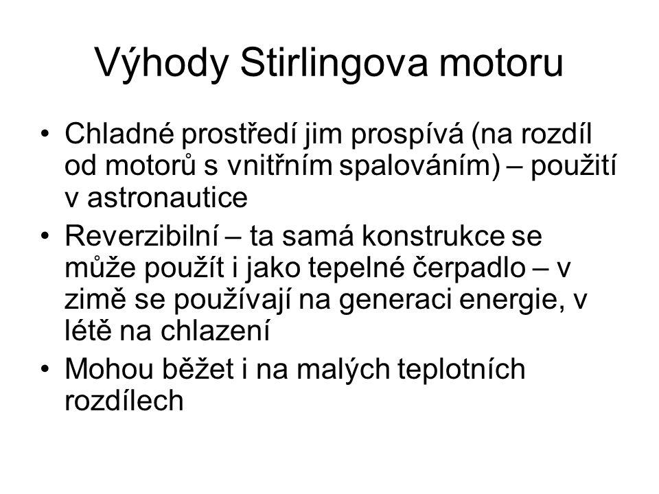 Výhody Stirlingova motoru Chladné prostředí jim prospívá (na rozdíl od motorů s vnitřním spalováním) – použití v astronautice Reverzibilní – ta samá konstrukce se může použít i jako tepelné čerpadlo – v zimě se používají na generaci energie, v létě na chlazení Mohou běžet i na malých teplotních rozdílech