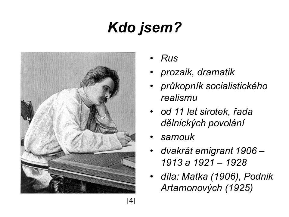 Kdo jsem? Rus prozaik, dramatik průkopník socialistického realismu od 11 let sirotek, řada dělnických povolání samouk dvakrát emigrant 1906 – 1913 a 1
