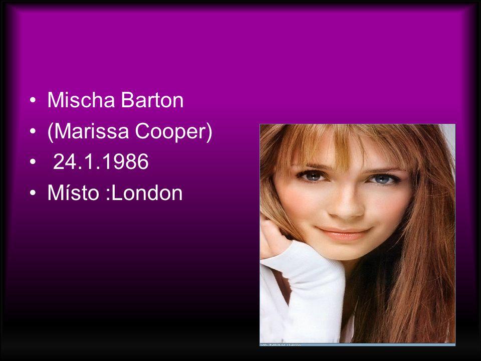 Mischa Barton (Marissa Cooper) 24.1.1986 Místo :London