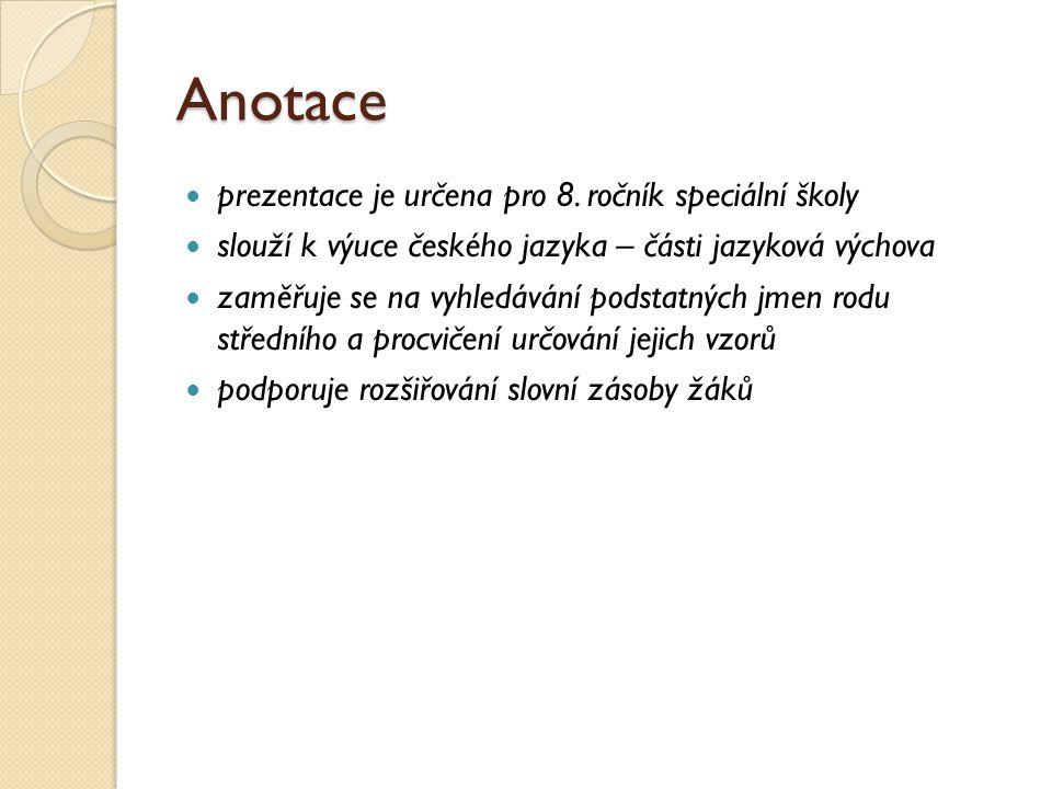Anotace prezentace je určena pro 8. ročník speciální školy slouží k výuce českého jazyka – části jazyková výchova zaměřuje se na vyhledávání podstatný