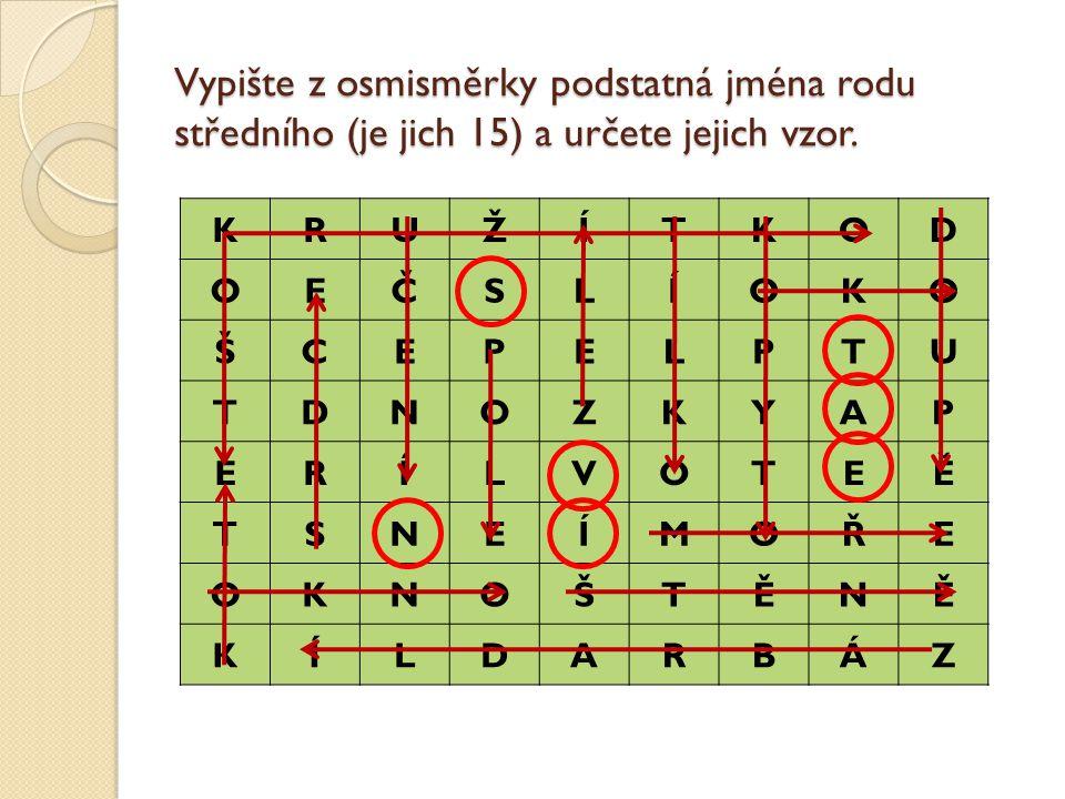 Vypište z osmisměrky podstatná jména rodu středního (je jich 15) a určete jejich vzor. KRUŽÍTKOD OEČSLÍOKO ŠCEPELPTU TDNOZKYAP ĚRÍLVOTEĚ TSNEÍMOŘE OKN