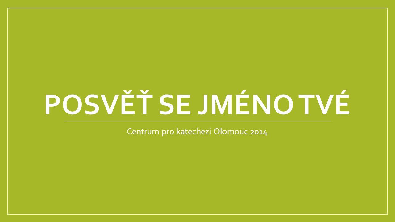 POSVĚŤ SE JMÉNO TVÉ Centrum pro katechezi Olomouc 2014