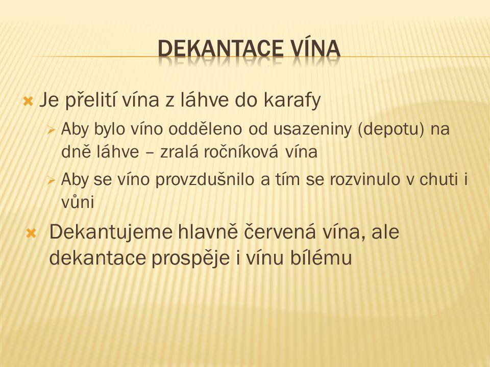  Je přelití vína z láhve do karafy  Aby bylo víno odděleno od usazeniny (depotu) na dně láhve – zralá ročníková vína  Aby se víno provzdušnilo a tím se rozvinulo v chuti i vůni  Dekantujeme hlavně červená vína, ale dekantace prospěje i vínu bílému