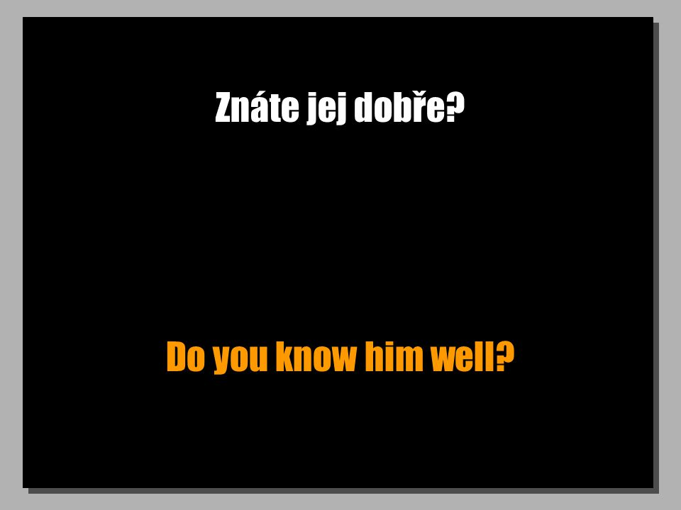 Znáte jej dobře Do you know him well