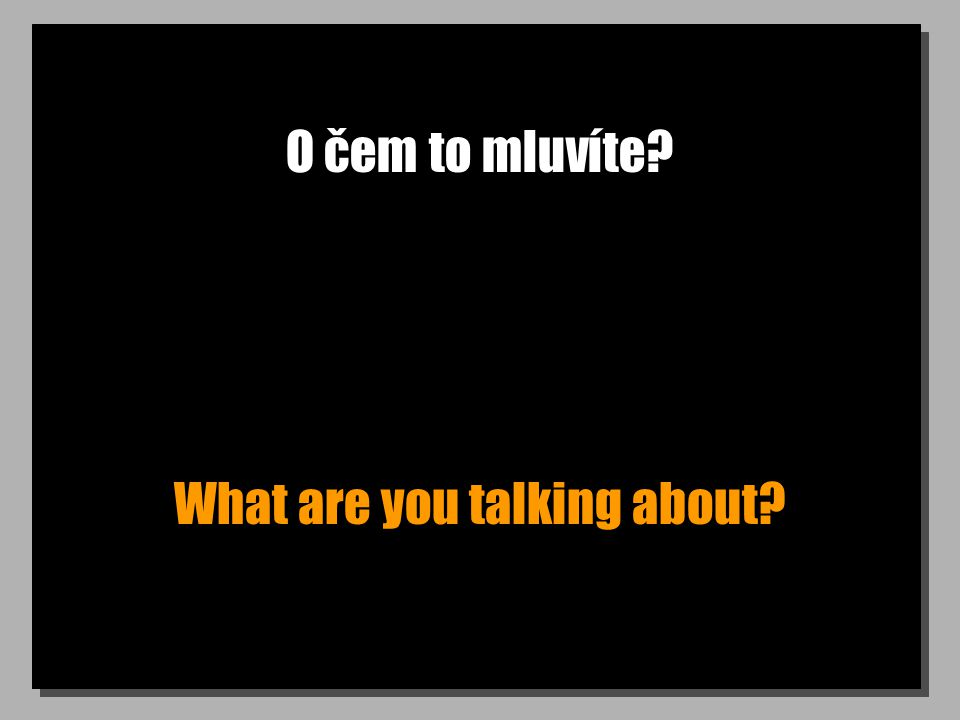 O čem to mluvíte What are you talking about