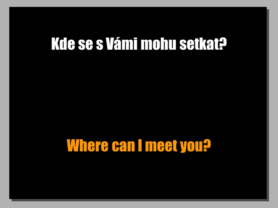 Kde se s Vámi mohu setkat Where can I meet you