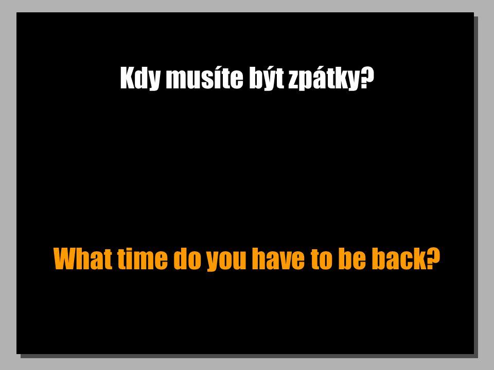 Kdy musíte být zpátky What time do you have to be back
