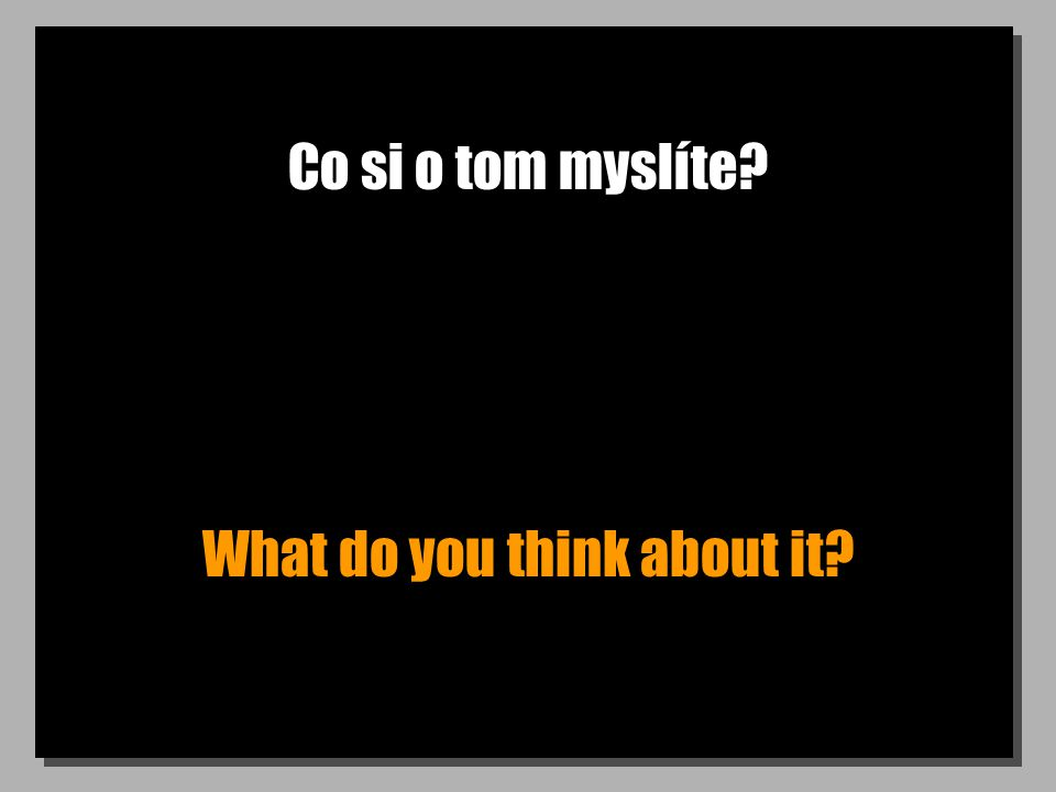 Co si o tom myslíte What do you think about it