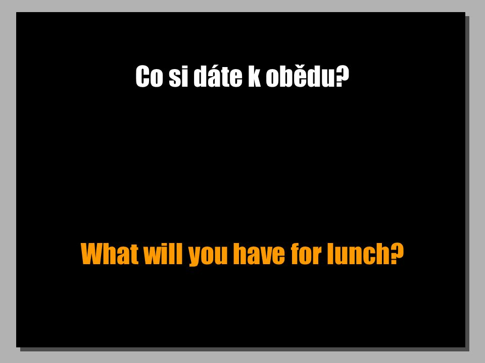 Co si dáte k obědu What will you have for lunch