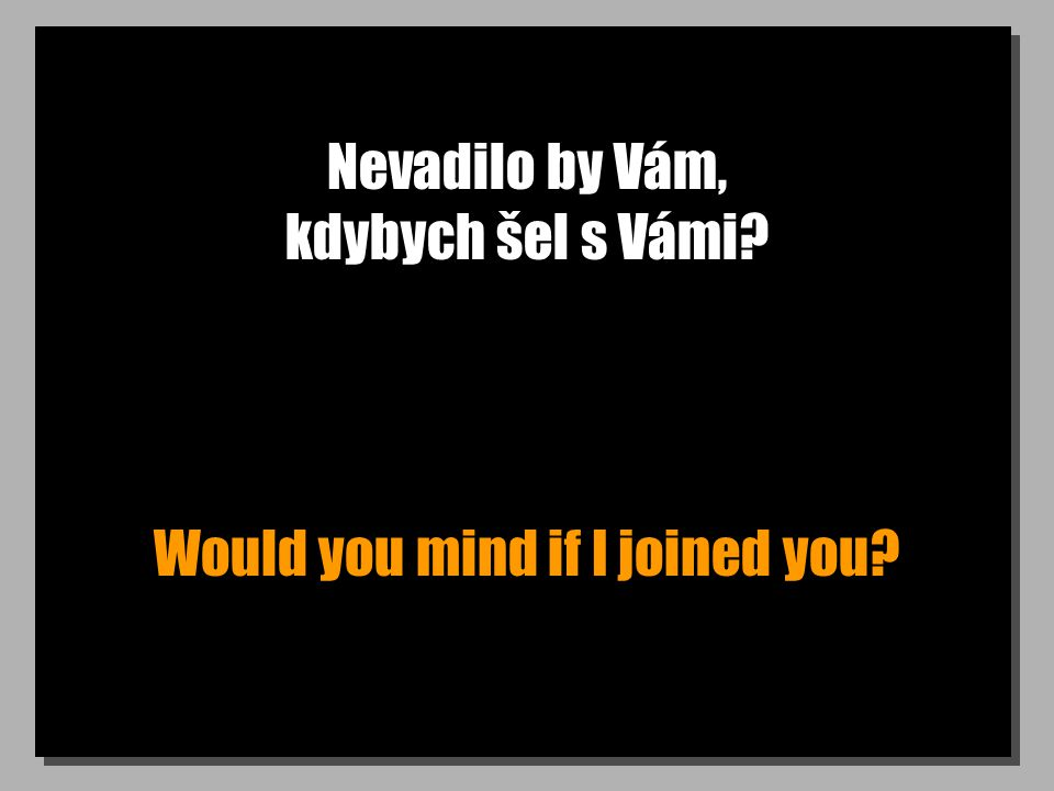 Nevadilo by Vám, kdybych šel s Vámi Would you mind if I joined you