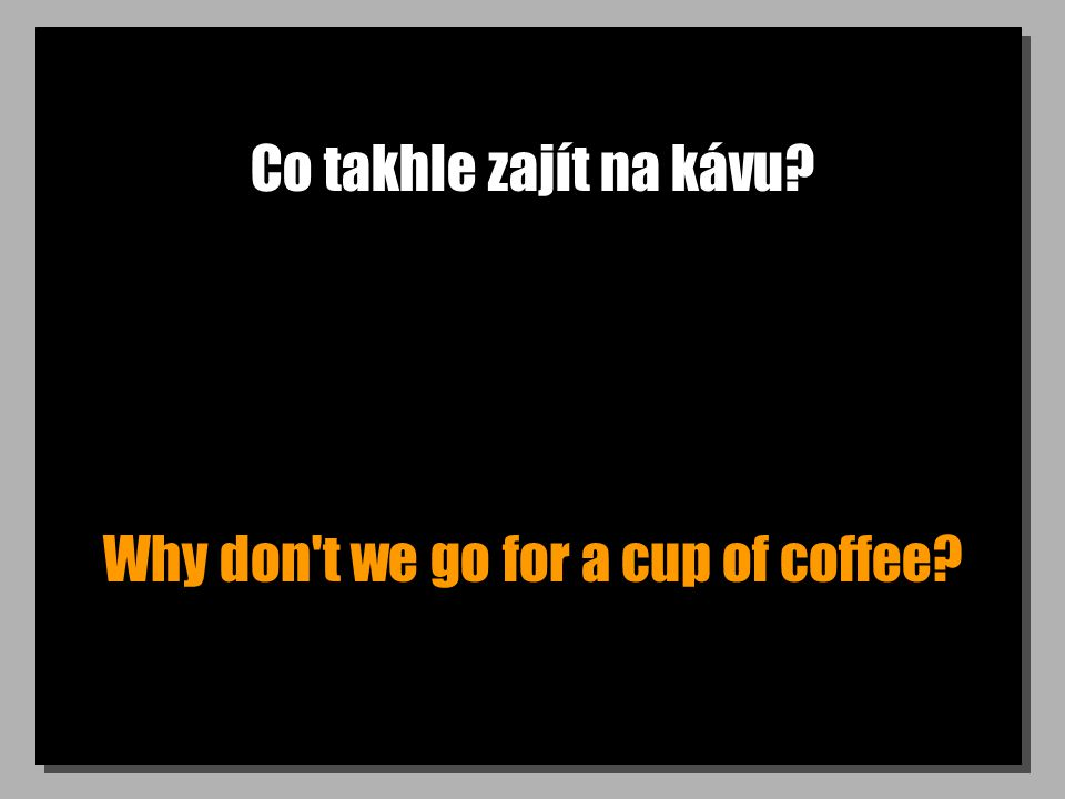 Co takhle zajít na kávu Why don t we go for a cup of coffee