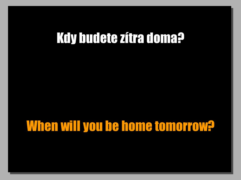 Kdy budete zítra doma When will you be home tomorrow