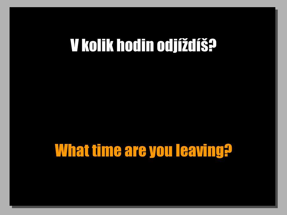 V kolik hodin odjíždíš What time are you leaving