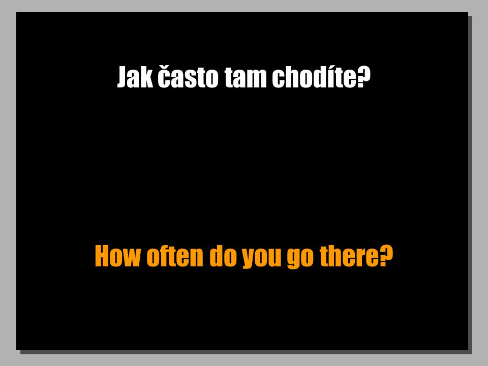 Jak často tam chodíte How often do you go there