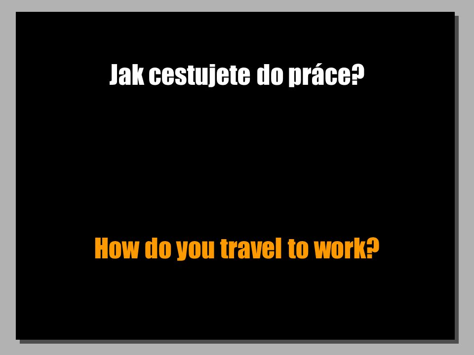 Jak cestujete do práce How do you travel to work