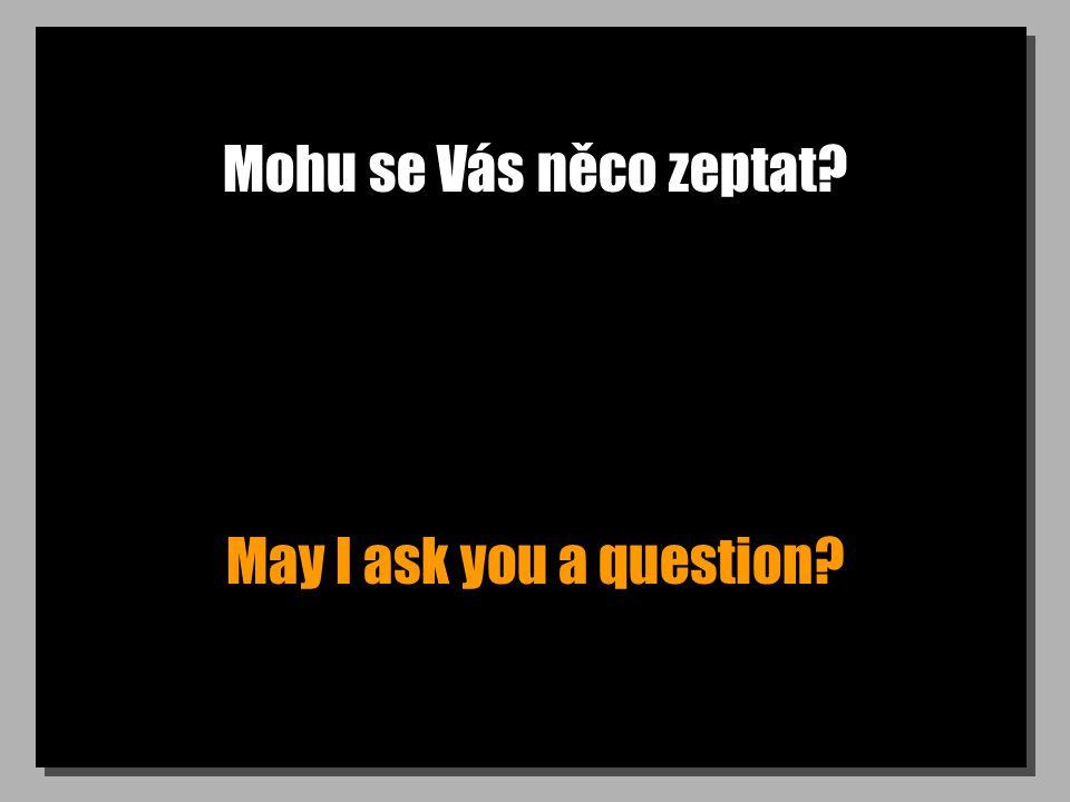 Mohu se Vás něco zeptat May I ask you a question