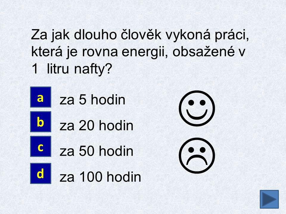 Za jak dlouho člověk vykoná práci, která je rovna energii, obsažené v 1 litru nafty? za 5 hodin za 20 hodin za 50 hodin za 100 hodin a b c d 