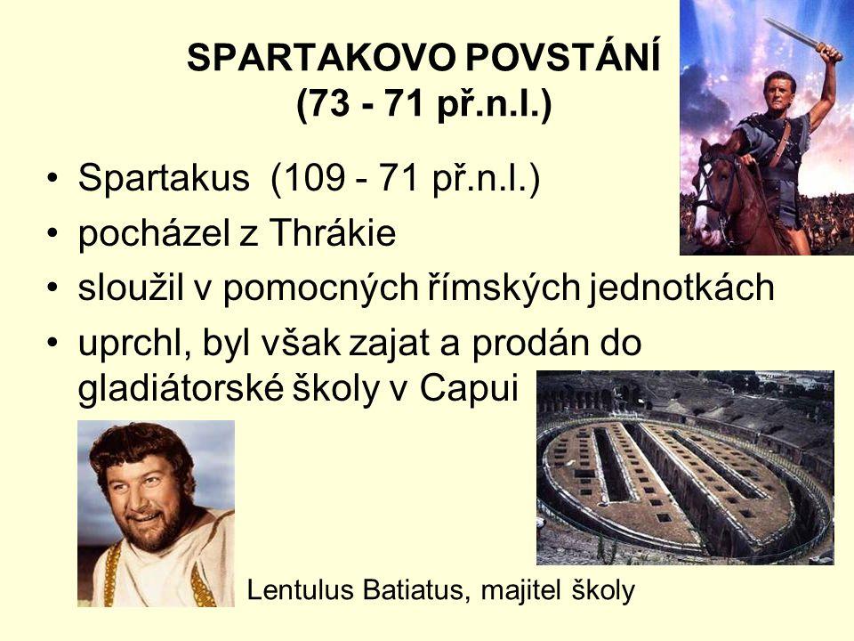 SPARTAKOVO POVSTÁNÍ (73 - 71 př.n.l.) Spartakus (109 - 71 př.n.l.) pocházel z Thrákie sloužil v pomocných římských jednotkách uprchl, byl však zajat a