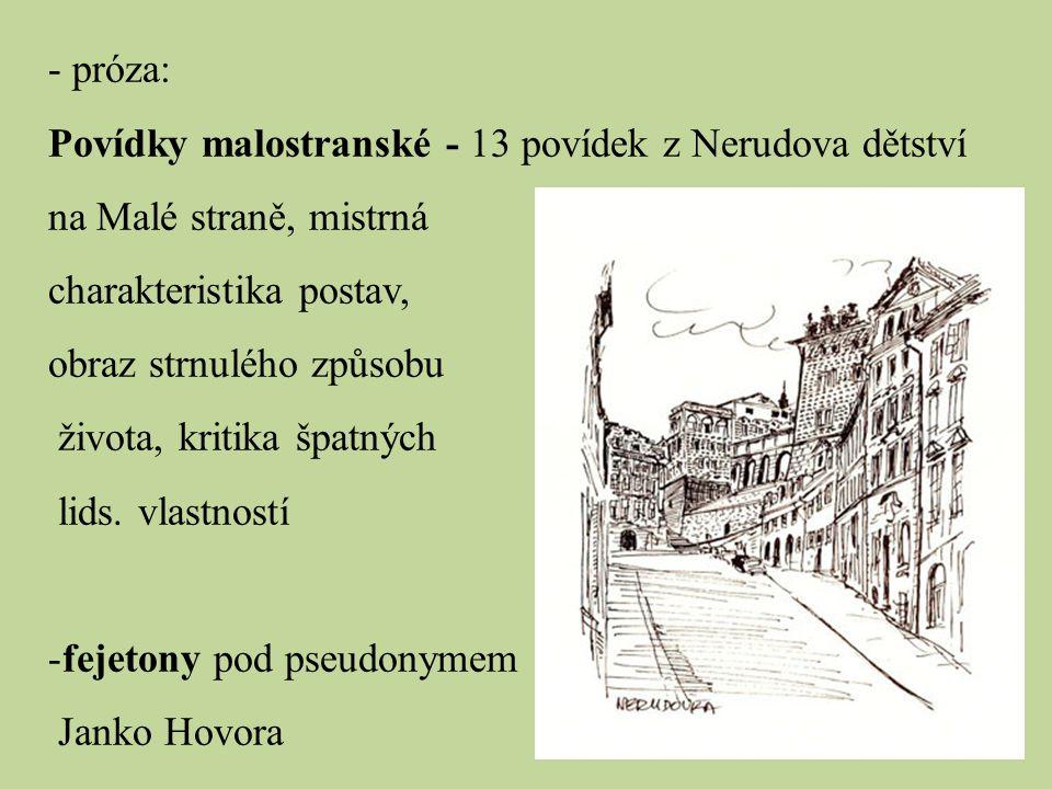 - próza: Povídky malostranské - 13 povídek z Nerudova dětství na Malé straně, mistrná charakteristika postav, obraz strnulého způsobu života, kritika špatných lids.