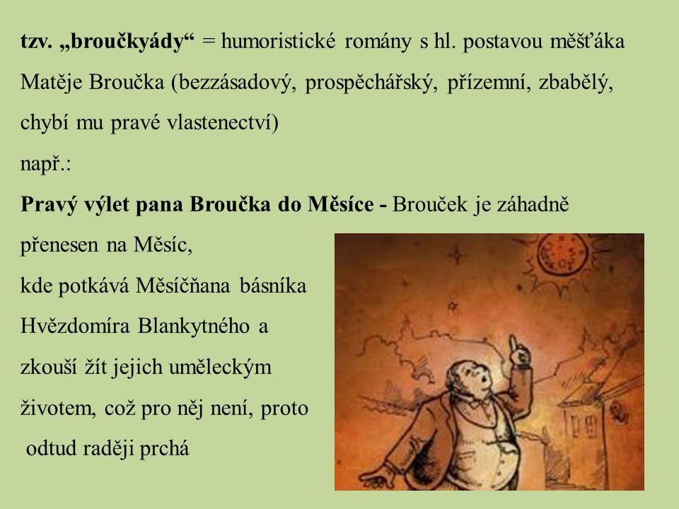 """tzv. """"broučkyády"""" = humoristické romány s hl. postavou měšťáka Matěje Broučka (bezzásadový, prospěchářský, přízemní, zbabělý, chybí mu pravé vlastenec"""
