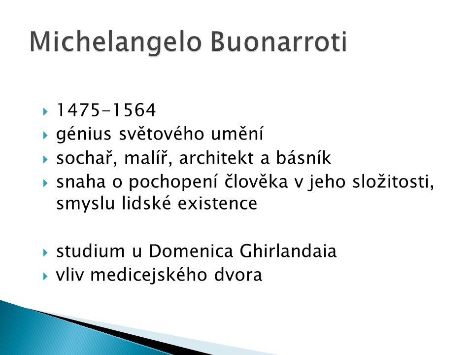  1475-1564  génius světového umění  sochař, malíř, architekt a básník  snaha o pochopení člověka v jeho složitosti, smyslu lidské existence  studium u Domenica Ghirlandaia  vliv medicejského dvora