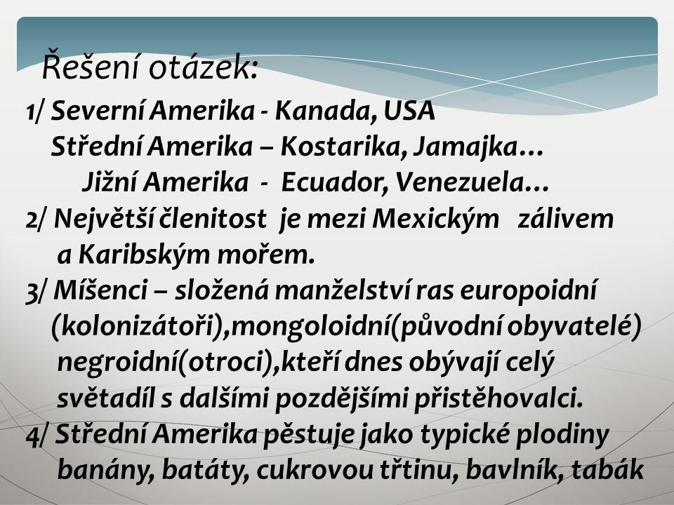 Řešení otázek: 1/ Severní Amerika - Kanada, USA Střední Amerika – Kostarika, Jamajka… Jižní Amerika - Ecuador, Venezuela… 2/ Největší členitost je mezi Mexickým zálivem a Karibským mořem.