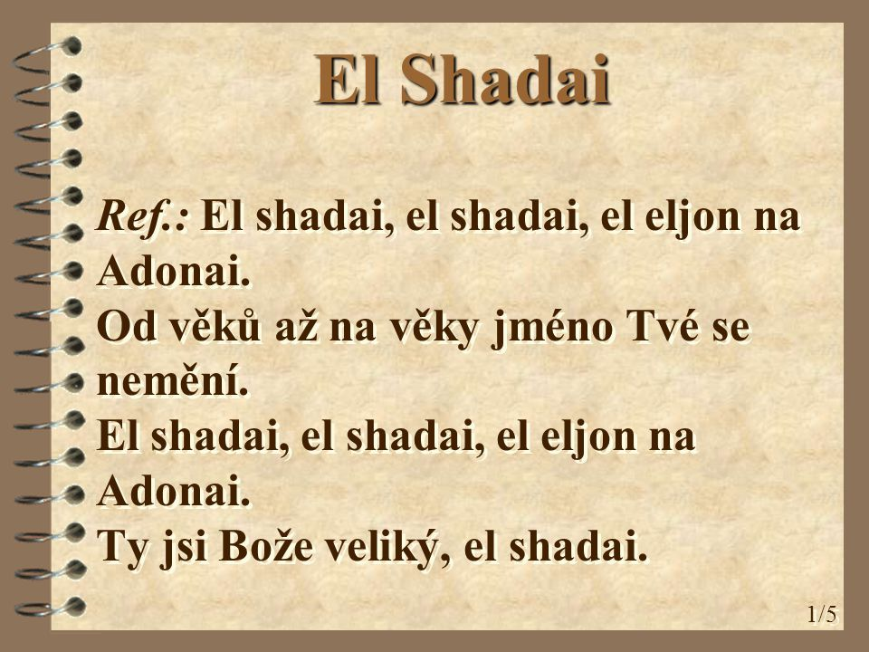Ref.: El shadai, el shadai, el eljon na Adonai. Od věků až na věky jméno Tvé se nemění. El shadai, el shadai, el eljon na Adonai. Ty jsi Bože veliký,