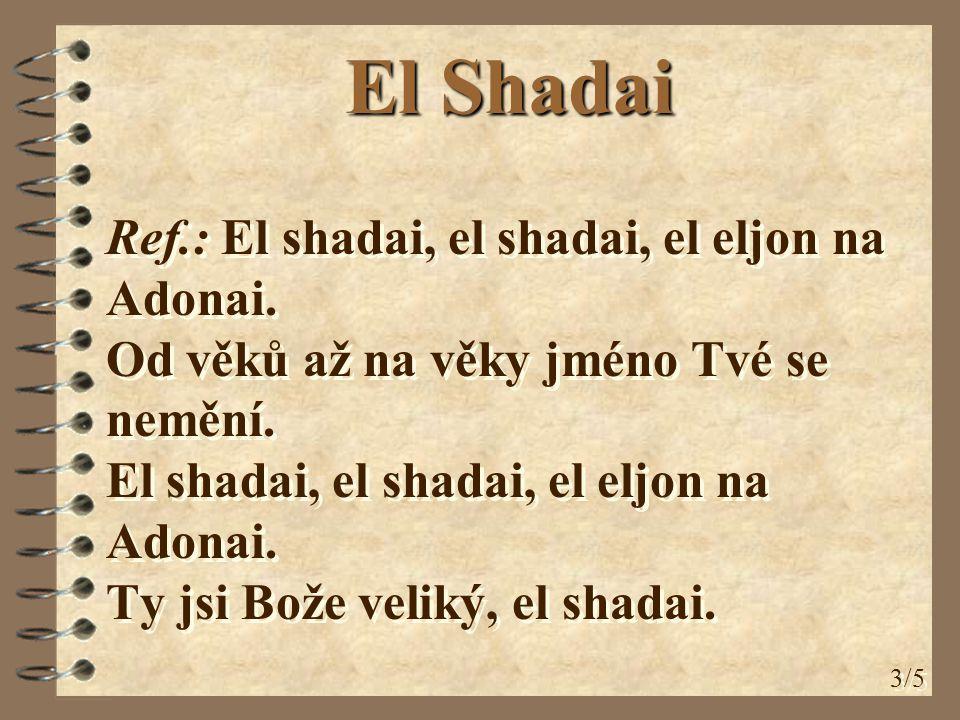 3/5 Ref.: El shadai, el shadai, el eljon na Adonai. Od věků až na věky jméno Tvé se nemění. El shadai, el shadai, el eljon na Adonai. Ty jsi Bože veli