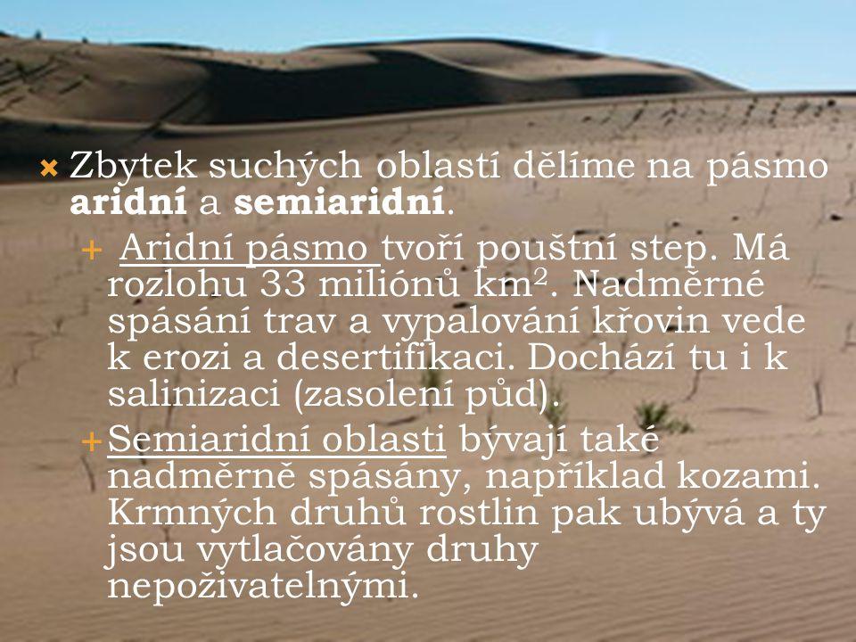  Zbytek suchých oblastí dělíme na pásmo aridní a semiaridní.  Aridní pásmo tvoří pouštní step. Má rozlohu 33 miliónů km 2. Nadměrné spásání trav a v