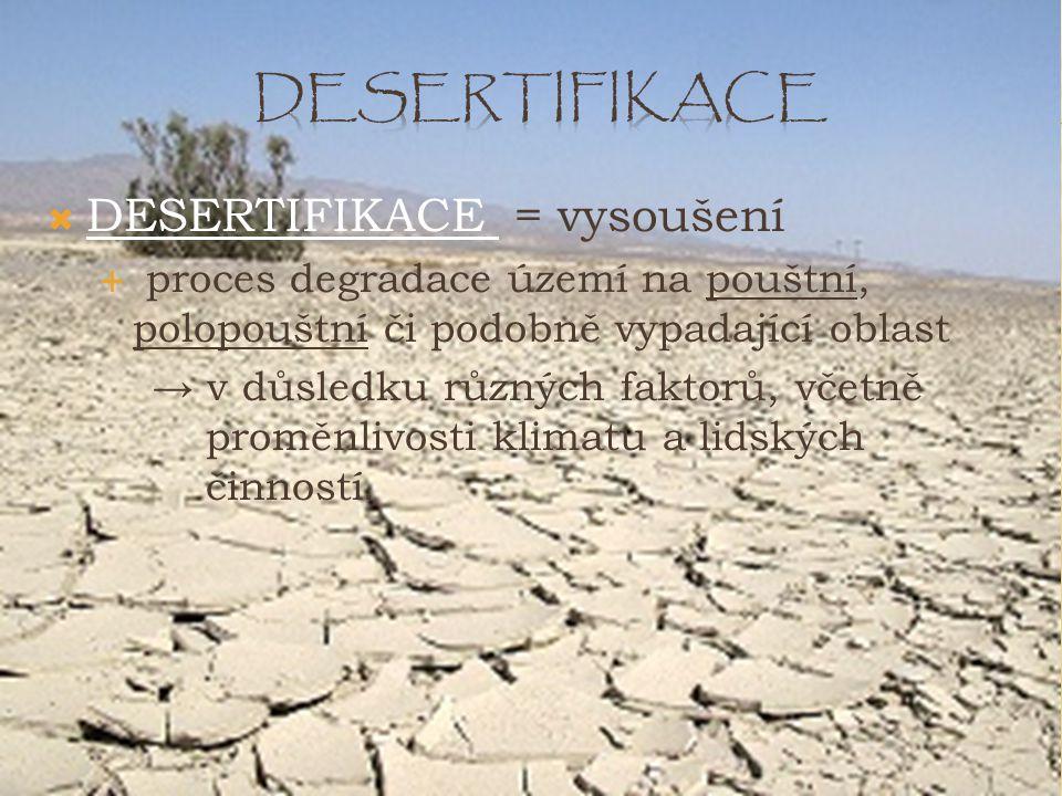  DESERTIFIKACE = vysoušení  proces degradace území na pouštní, polopouštní či podobně vypadající oblast → v důsledku různých faktorů, včetně proměnl