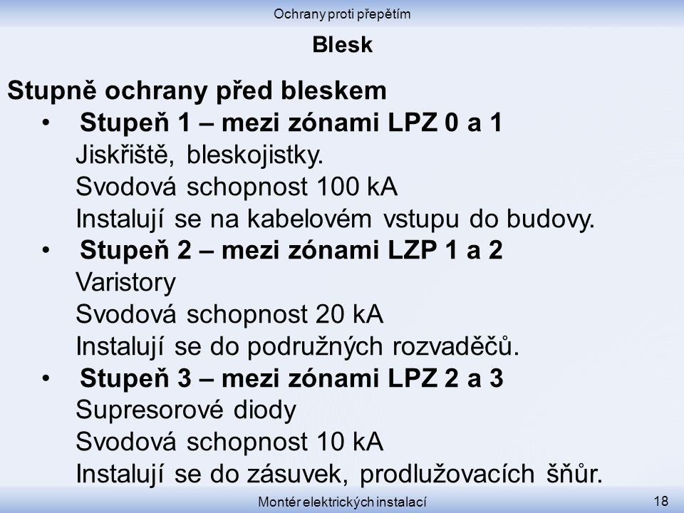 Ochrany proti přepětím Montér elektrických instalací 18 Stupně ochrany před bleskem Stupeň 1 – mezi zónami LPZ 0 a 1 Jiskřiště, bleskojistky. Svodová