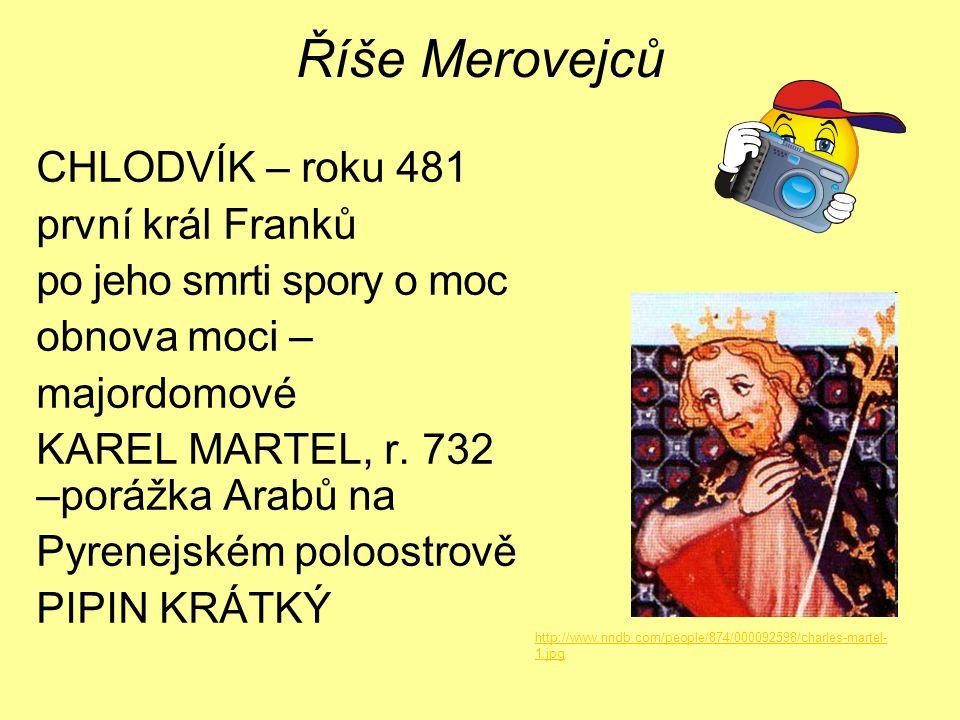 Říše Merovejců CHLODVÍK – roku 481 první král Franků po jeho smrti spory o moc obnova moci – majordomové KAREL MARTEL, r. 732 –porážka Arabů na Pyrene