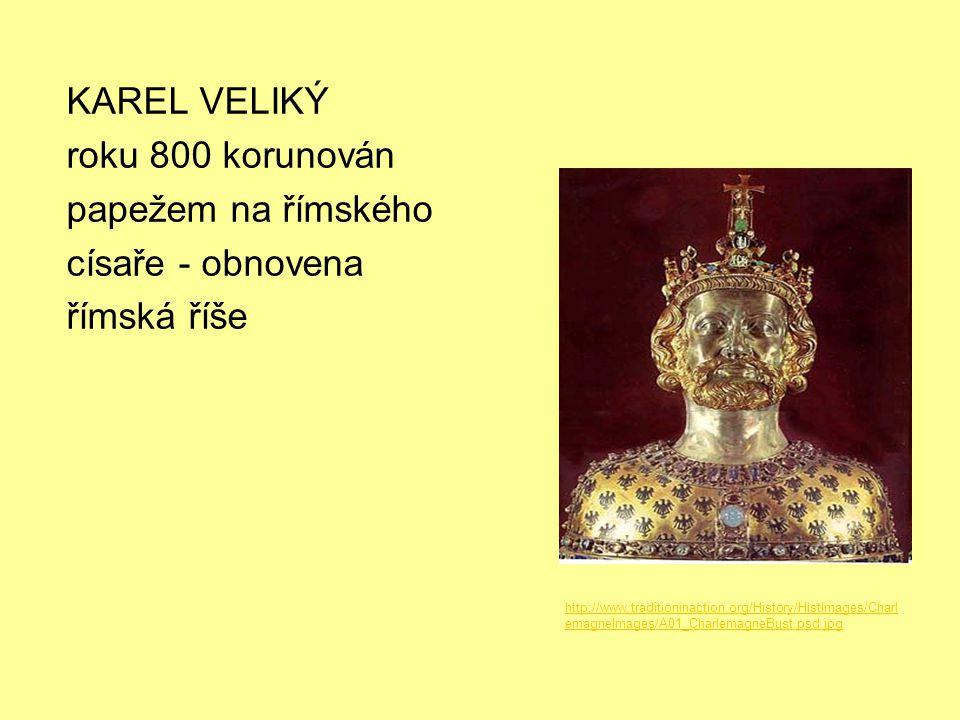 KAREL VELIKÝ roku 800 korunován papežem na římského císaře - obnovena římská říše http://www.traditioninaction.org/History/HistImages/Charl emagneImag