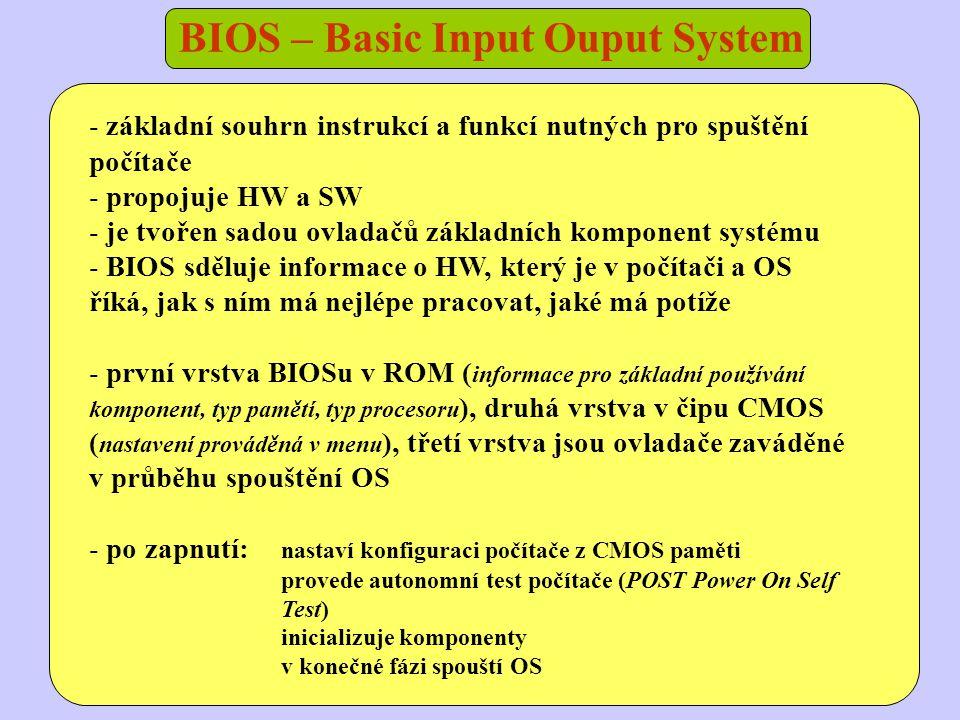 BIOS – Basic Input Ouput System - základní souhrn instrukcí a funkcí nutných pro spuštění počítače - propojuje HW a SW - je tvořen sadou ovladačů základních komponent systému - BIOS sděluje informace o HW, který je v počítači a OS říká, jak s ním má nejlépe pracovat, jaké má potíže - první vrstva BIOSu v ROM ( informace pro základní používání komponent, typ pamětí, typ procesoru ), druhá vrstva v čipu CMOS ( nastavení prováděná v menu ), třetí vrstva jsou ovladače zaváděné v průběhu spouštění OS - po zapnutí: nastaví konfiguraci počítače z CMOS paměti provede autonomní test počítače (POST Power On Self Test) inicializuje komponenty v konečné fázi spouští OS