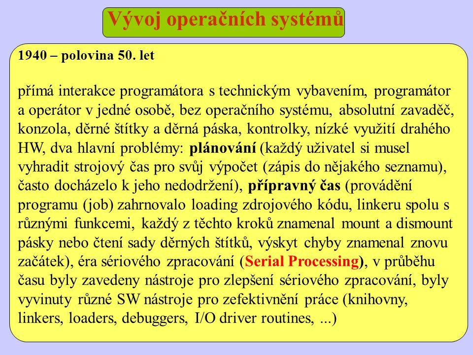 Vývoj operačních systémů 1955 – 1965 počítače byly velice drahé a bylo nezbytné zvýšit jejich využití, zbytečné prostoje během přípravných prací byly neakceptovatelné, pro zvýšení využití se zavedly jednoduché dávkové systémy (Simple Batch Systems), prvním byl IBSYS pro počítače IBM, objevuje se první operační systém – monitor, byl rezidentně umístěný v paměti, jazyk k provádění instrukcí monitoru – JCL (Job Control Language) zásoboval monitor instrukcemi, procesorový čas tak alternoval mezi monitorem a uživatelským programem, bylo to za cenu dvou obětí: monitor zabíral paměť a pro provádění monitoru je spotřebováván strojový čas, využití procesoru je však zvýšeno