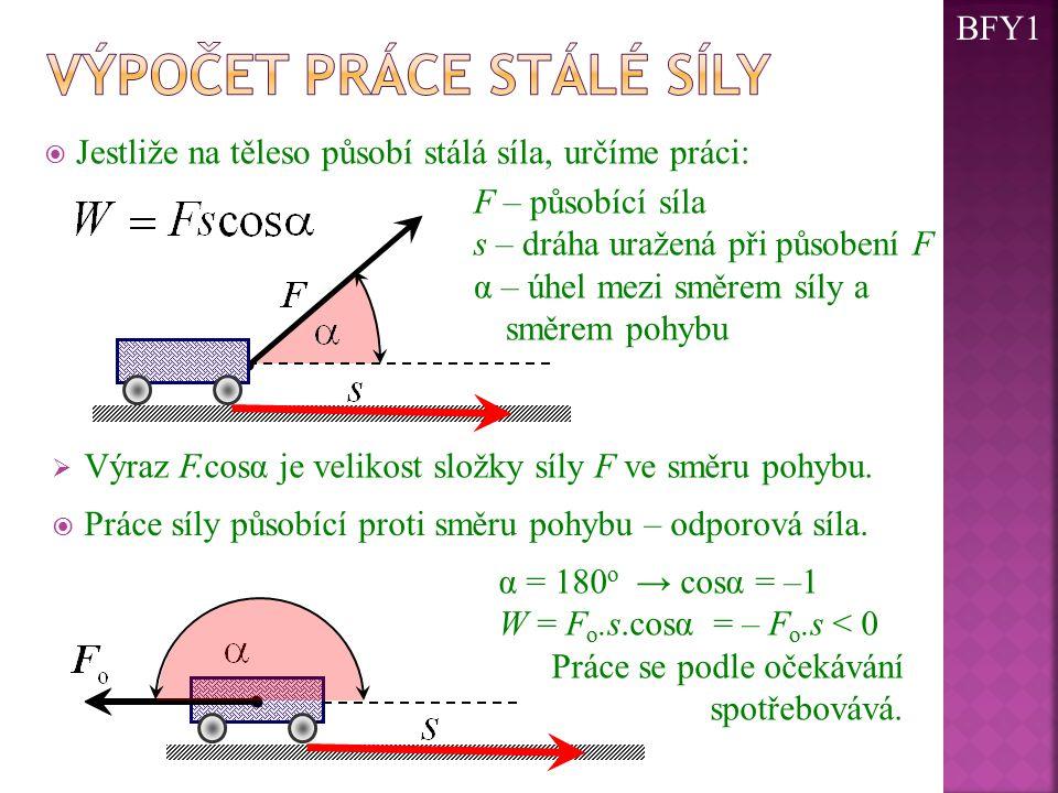 Jestliže na těleso působí stálá síla, určíme práci: F – působící síla s – dráha uražená při působení F α – úhel mezi směrem síly a směrem pohybu  V