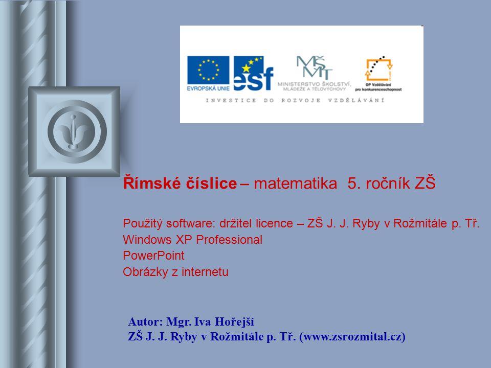 Římské číslice – matematika 5. ročník ZŠ Použitý software: držitel licence – ZŠ J. J. Ryby v Rožmitále p. Tř. Windows XP Professional PowerPoint Obráz