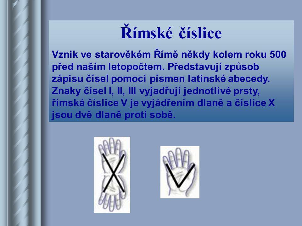 Římské číslice Vznik ve starověkém Římě někdy kolem roku 500 před naším letopočtem. Představují způsob zápisu čísel pomocí písmen latinské abecedy. Zn
