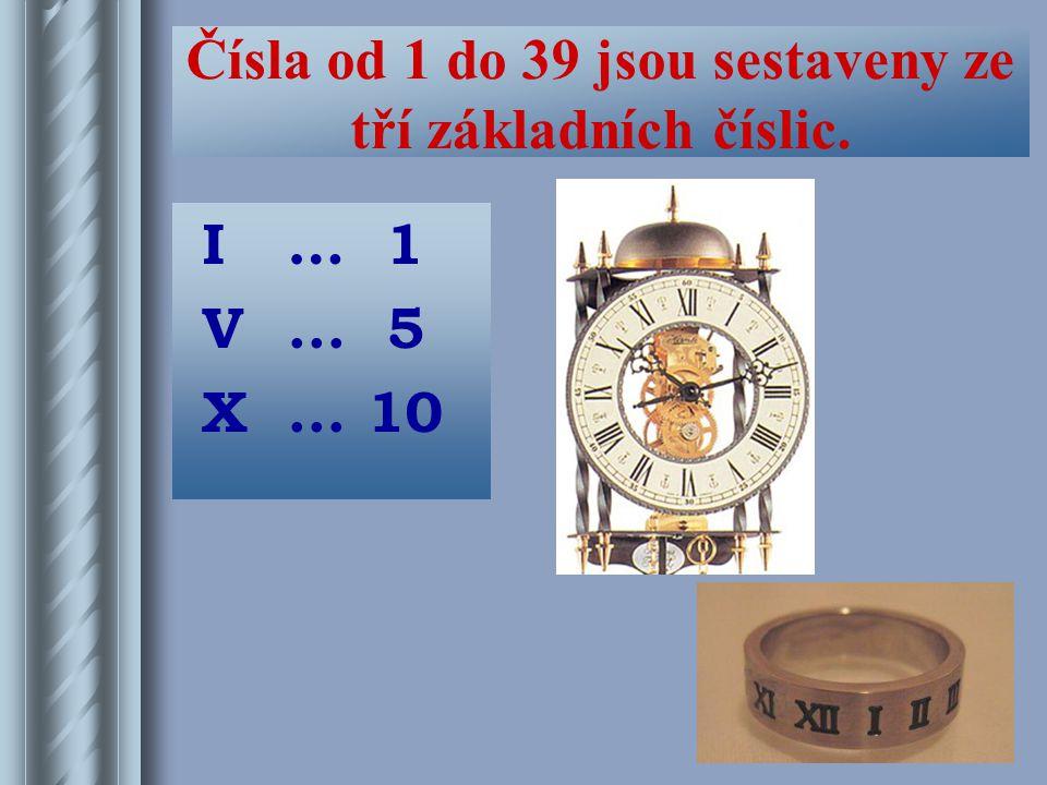 Čísla od 1 do 39 jsou sestaveny ze tří základních číslic. I… 1 V... 5 X... 10