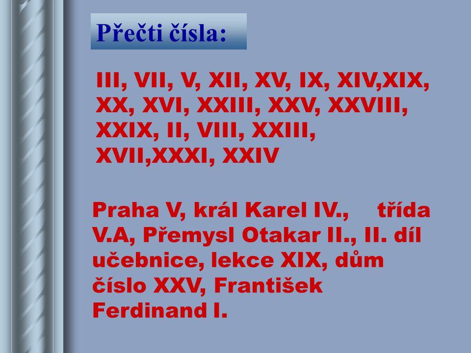 Přečti čísla: III, VII, V, XII, XV, IX, XIV,XIX, XX, XVI, XXIII, XXV, XXVIII, XXIX, II, VIII, XXIII, XVII,XXXI, XXIV Praha V, král Karel IV., třída V.