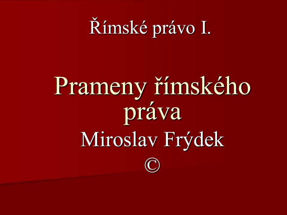 Římské právo I. Prameny římského práva Miroslav Frýdek ©