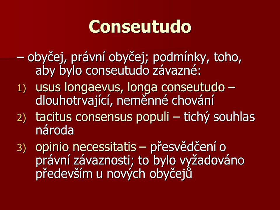 – obyčej, právní obyčej; podmínky, toho, aby bylo conseutudo závazné: 1) usus longaevus, longa conseutudo – dlouhotrvající, neměnné chování 2) tacitus