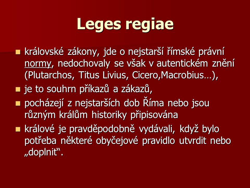 Leges regiae královské zákony, jde o nejstarší římské právní normy, nedochovaly se však v autentickém znění (Plutarchos, Titus Livius, Cicero,Macrobiu