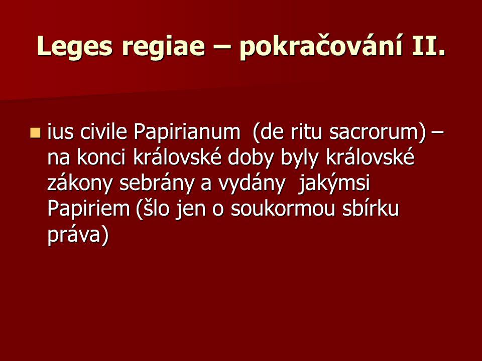 Leges regiae – pokračování II. ius civile Papirianum (de ritu sacrorum) – na konci královské doby byly královské zákony sebrány a vydány jakýmsi Papir