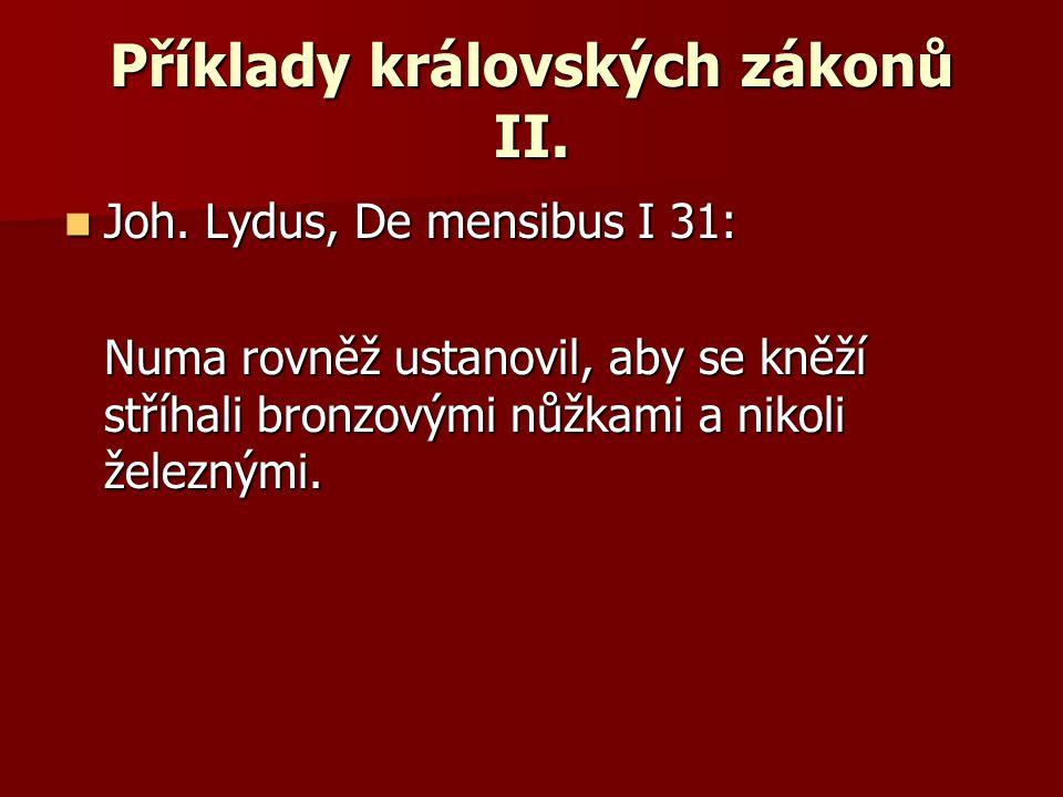 Příklady královských zákonů II. Joh. Lydus, De mensibus I 31: Joh. Lydus, De mensibus I 31: Numa rovněž ustanovil, aby se kněží stříhali bronzovými nů