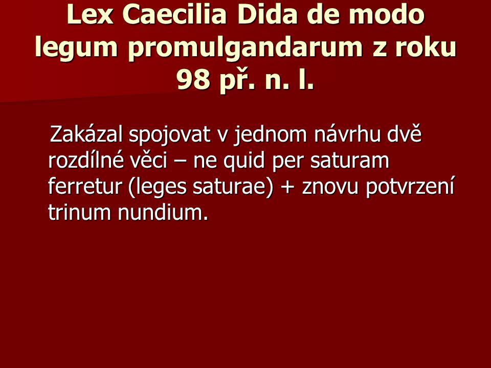 Lex Caecilia Dida de modo legum promulgandarum z roku 98 př. n. l. Zakázal spojovat v jednom návrhu dvě rozdílné věci – ne quid per saturam ferretur (