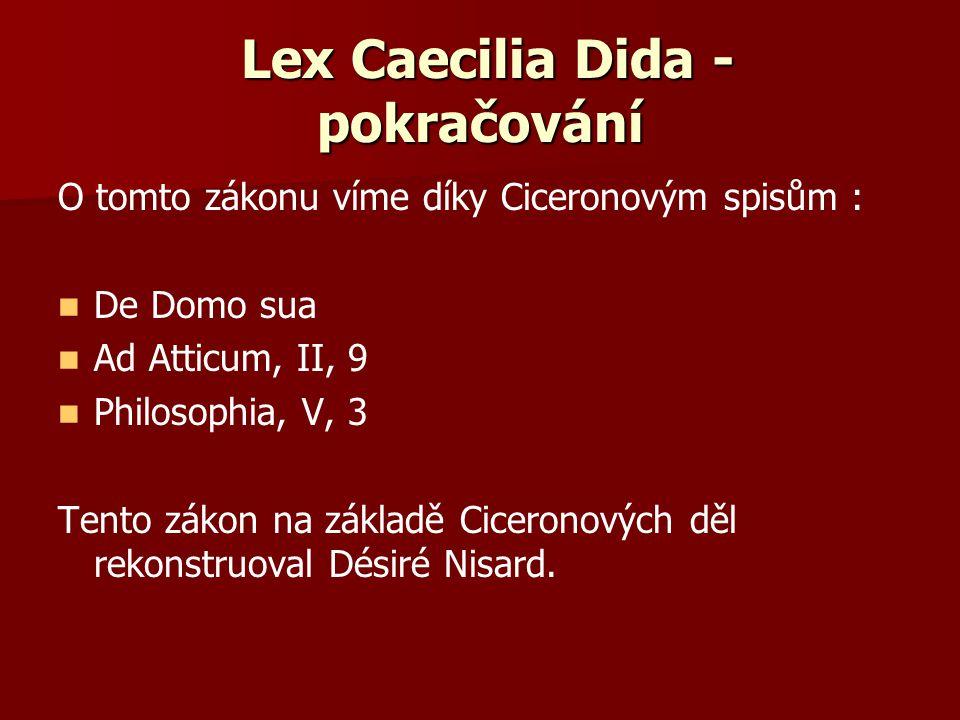 Lex Caecilia Dida - pokračování O tomto zákonu víme díky Ciceronovým spisům : De Domo sua Ad Atticum, II, 9 Philosophia, V, 3 Tento zákon na základě C