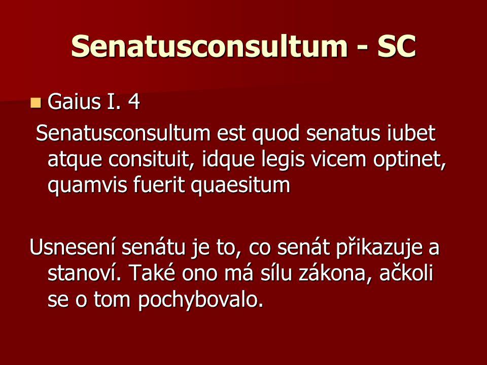 Senatusconsultum - SC Gaius I. 4 Gaius I. 4 Senatusconsultum est quod senatus iubet atque consituit, idque legis vicem optinet, quamvis fuerit quaesit